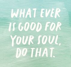 Do what is good for your soul