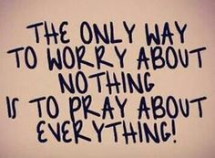 The only way to worry about nothing is to pray about everything!