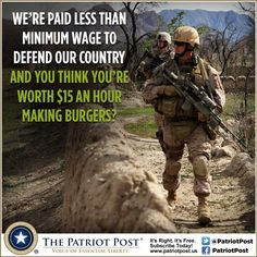 We're paid less thank minimum wage to defend our country and you think you're worth $15 and hour making burgers?