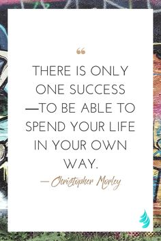 """""""There is only one success--to be able to spend your life in your own way."""" ― Christopher Morley 