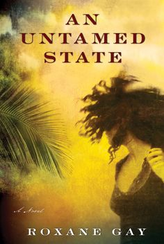 An Untamed State by Roxane Gay (Grove/Atlantic) | 15 Highly Anticipated Books From (Mostly) Small Presses