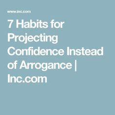 7 Habits for Projecting Confidence Instead of Arrogance | Inc.com