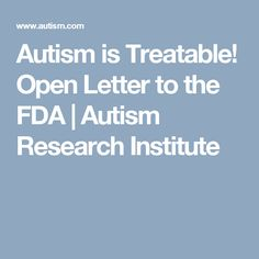 Autism is Treatable! Open Letter to the FDA | Autism Research Institute