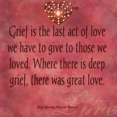 Grief is the last act of love we have to give to those we loved. Where there is deep grief there is great love. Grief is the last act of love we have to give to those we loved. Where there is deep grief there is great love. -- Delivered by service Great Quotes, Me Quotes, Loss Quotes, Loss Of A Loved One Quotes, Missing Quotes, Angel Quotes, Smart Quotes, Clever Quotes, Super Quotes