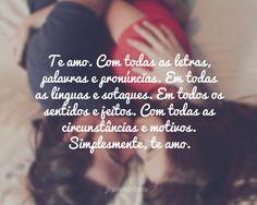 Te amo. Com todas as letras, palavras e pronúncias. Em todas as línguas e sotaques. Em todos os sentidos e jeitos. Com todas as circunstâncias e motivos. S