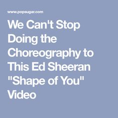 """We Can't Stop Doing the Choreography to This Ed Sheeran """"Shape of You"""" Video"""