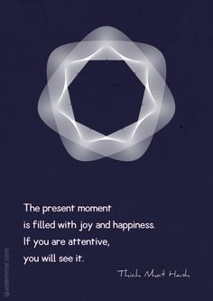 The present moment is filled with joy and happiness. If you are attentive, you will see it. Well Said Quotes, All Quotes, Yoga Quotes, Wisdom Quotes, Words Quotes, Best Quotes, Life Quotes, Sayings, Buddhist Wisdom