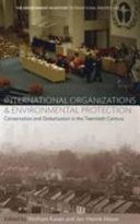 International organizations and environmental protection : conservation and globalization in the twentieth century / edited by Wolfram Kaiser and Jan-Henrik Meyer Publication 	New York : Berghahn Books, 2016
