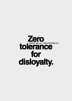 Absolutely not! Loyalty is in my blood, I was born with it. For this reason, I will not tolerate a person who is disloyal, in any way. If I am loyal to people, I expect that they will show me the courtesy of remaining loyal, in return.