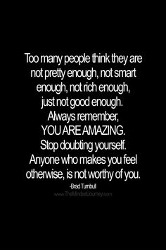 Too many people think they are not pretty enough, not smart enough, not rich enough, just not good enough.  Always remember, YOU ARE AMAZING. Stop doubting yourself. Anyone who makes you feel otherwise, is not worthy of you. -Brad Turnbull  #tmj #themindsetjourney #prettyenough #smartenough #richenough #enough #amazing #self-confidence #self-esteem #believe #belief #inspire #encourage #motivate