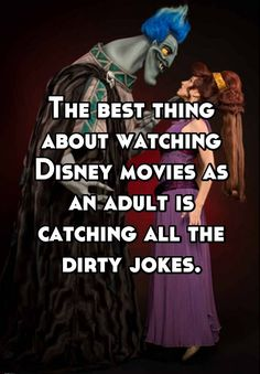 """""""The best thing about watching Disney movies as an adult is catching all the dirty jokes."""""""