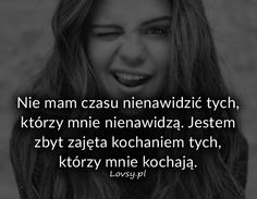 Nie mam czasu nienawidzić tych, którzy... Someecards, Positive Thoughts, Motto, Quotations, Texts, Psychology, Lol, Positivity, Motivation