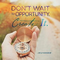 Dont wait for opportunit. Create it !