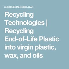 Recycling Technologies | Recycling End-of-Life Plastic into virgin plastic, wax, and oils