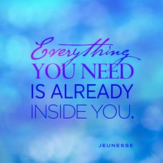 Everything you need is already inside you. -Unknown