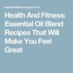 Health And Fitness: Essential Oil Blend Recipes That Will Make You Feel Great