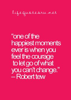 """""""one of the happiest moments is when you feel the courage to let go of what you can't change."""""""