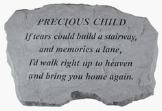 Precious Child Memorial Stone by Unknown. $46.67. Great Gift Idea.. Design is stylish and innovative. Satisfaction Ensured.. Manufactured to the Highest Quality Available.. Create a special corner in your garden with this beautiful monument  made of rough cast stone   engraved with - Precious Child - If tears could build a stairway  and memories a lane  Id walk right up to heaven and bring you home again.  Kay Berry products are made of cast stone in Saxonburg PA...