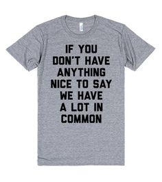 If You Don't Have Anything Nice To Say We Have A Lot In Common | T-Shirt