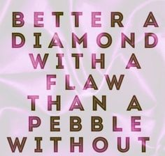Better a diamond with a flaw than a pebble without