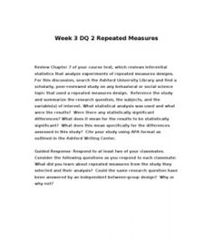 Week 3 DQ 2 Repeated Measures    Review Chapter 7 of your course text, which reviews inferential statistics that analyze experiments of repeated measures designs. For this discussion, search the Ashford University Library and find a scholarly,… (More)