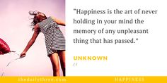 """Happiness is the art of never holding in your mind the memory of any unpleasant thing that has passed.""   - UNKNOWN"