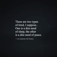 """""""There are two types of tired, I suppose. One is a dire need of sleep, the other is a dire need of peace."""" ―via Quotes 'nd Notes Five Love Languages, Motivational Quotes, Inspirational Quotes, Im Tired, Speak The Truth, Ups And Downs, Quotations, First Love, Wisdom"""