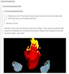 Its like being in Olympus all over again! Excluded from the 12 gods of Olympus and now hes not even classified as a planet.<<<<<Omg I have never thought of this before, poor Hades