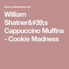 William Shatner's Cappuccino Muffins - Cookie Madness