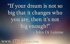 If your dream is not so big that it changes who you are, then it's ...