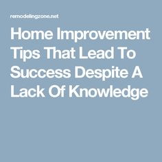 Home Improvement Tips That Lead To Success Despite A Lack Of Knowledge