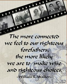 The more connected we feel to our righteous forefathers, the more likely we are to make wise and righteous choices. ~ William R Walker ~ by Chocolate on my Cranium #LDSConf
