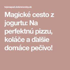 Magické cesto z jogurtu: Na perfektnú pizzu, koláče a ďalšie domáce pečivo! Magick, Food And Drink, Pizza, Sweets, Drinks, Cooking, Gardening, Hampers, Bon Appetit