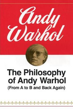 The Philosophy of Andy Warhol – From A to B and Back Again