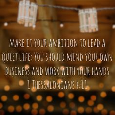 1 Thessalonians 4:11 Lord, help me to always mind my own business especially if you have not called me to be the one to help...