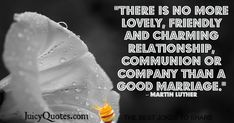 """""""There is no more lovely, friendly, and charming relationship, communion or company than a good marriage. Elizabeth Edwards, Marriage Pictures, Happy Anniversary Quotes, Good Jokes, King Jr, Jokes Quotes, Martin Luther, Love And Marriage, Family Quotes"""