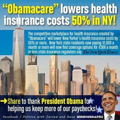"""#Obamacare lowers health insurance cost 50 percent in New York. The competitive marketplace for health insurance created by Obamacare will lower New York's health insurance cost by 50 percent or more. New York State residents now paying $1,000 a month or more will now find coverage options for 308 dollars a month or less state insurance regulators say."""
