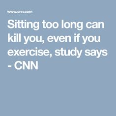 Sitting too long can kill you, even if you exercise, study says - CNN