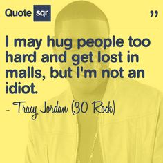 I may hug people too hard and get lost in malls, but I'm not an idiot. - Tracy Jordan (30 Rock)
