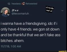 idc if i only have 4 friends. we gon sit down and be thankful that we ain't fake ass bitches. Fake Friend Quotes, Bitch Quotes, Real Life Quotes, Fact Quotes, Mood Quotes, Wisdom Quotes, Quotes Quotes, Teenage Love Quotes, Funny Quotes For Teens