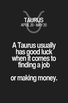 A Taurus usually has good luck when it comes to finding a job or making money. Taurus | Taurus Quotes | Taurus Zodiac Signs