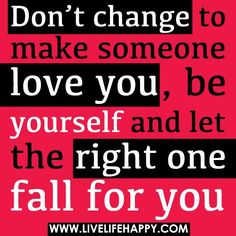 Don't change to make someone love you, be yourself and let the right one fall for you. The best collection of quotes and sayings for every situation in life. Top Love Quotes, Love Quotes Funny, Good Life Quotes, Amazing Quotes, Daily Quotes, Great Quotes, Quotes To Live By, Inspirational Quotes, Motivational