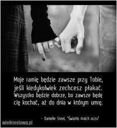 #cytaty #sentencje #aforyzmy  Moje ramię będzie zawsze przy Tobie, jeśli kiedykolwiek zechcesz płakać. Wszystko będzie dobrze, bo zawsze będę cię kochać, aż do dnia w którym umrę. Danielle Steel, Światło moich oczu