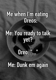 """Me when I'm eating      Oreos:  Me: You ready to talk yet?  Oreo: ""...""  Me: Dunk em again"""