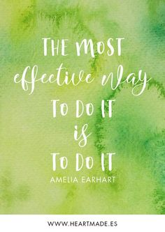 The most effective way to do it, is to do it. ~ AMELIA EARHART ~ Motivational quote for business success