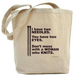 Tendo dos agujas.    Tú tienes dos ojos.    No te metas con una mujer que teje.  http://www.cafepress.com/