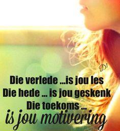 Die verlede ...is jou les Die hede ... is jou geskenk Die toekoms ... is jou motivering #Afrikaans  #YesterdayToday&Tomorrow