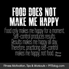 Food Does Not Make Me Happy. Food only makes me happy for a moment. Self-control produces results. Results makes me happy add day. Therefore, practicing self-control make me happy, not food. Sport Motivation, Fitness Motivation Pictures, Fitness Quotes, Health Motivation, Weight Loss Motivation, Employee Motivation, Exercise Motivation, Weight Loss Inspiration, Motivation Inspiration