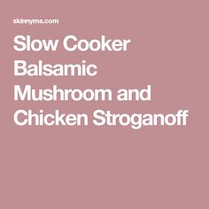 Slow Cooker Balsamic Mushroom and Chicken Stroganoff