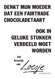 Denkt mijn moeder dat een fairtrade chocoladetaart ook in gelijke stukken verdeeld moet worden *het broertje van Loesje*